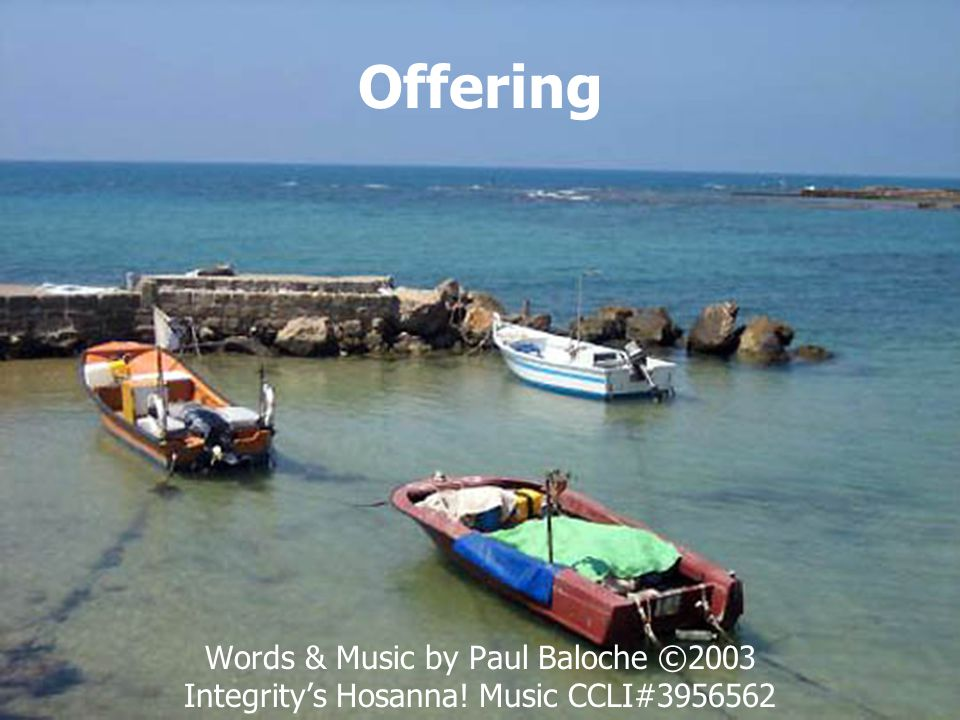 Offering Words & Music by Paul Baloche ©2003 Integrity's Hosanna! Music CCLI#3956562