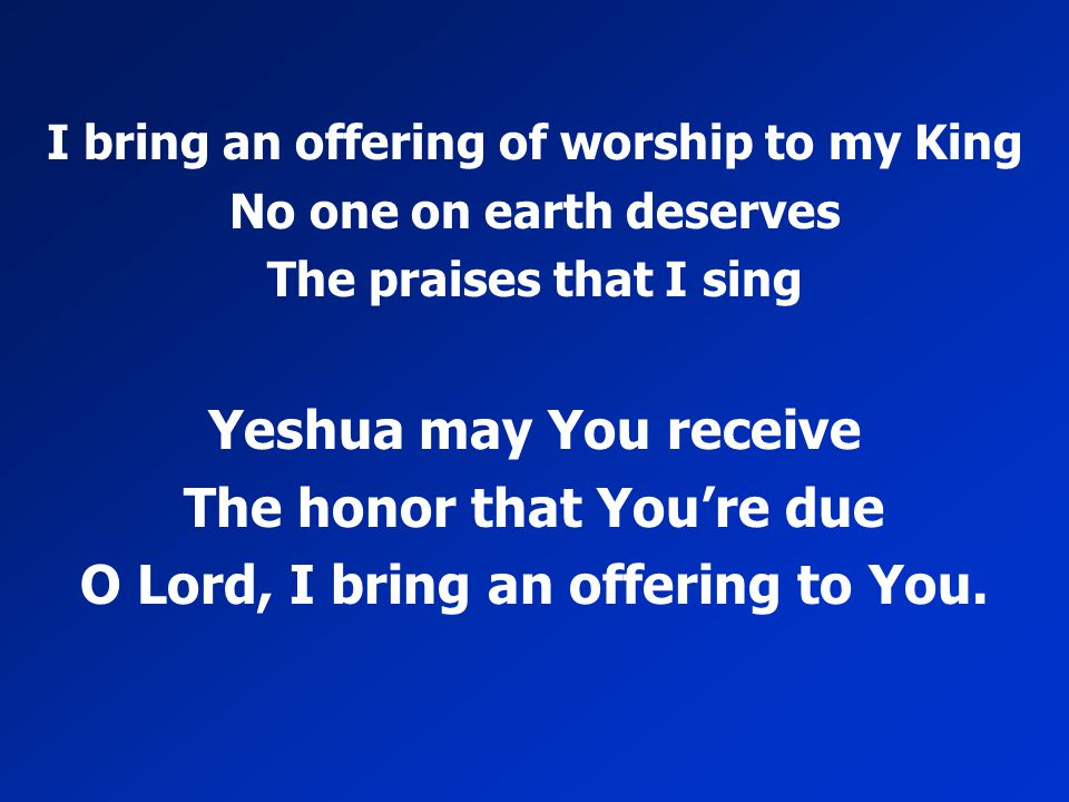 The honor that You're due O Lord, I bring an offering to You.