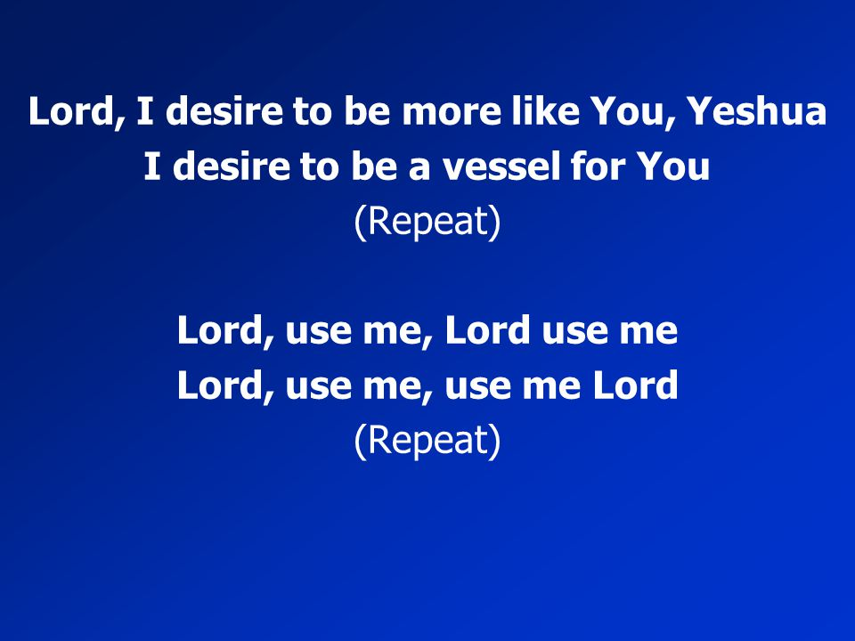 Lord, I desire to be more like You, Yeshua