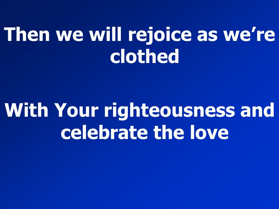 Then we will rejoice as we're clothed