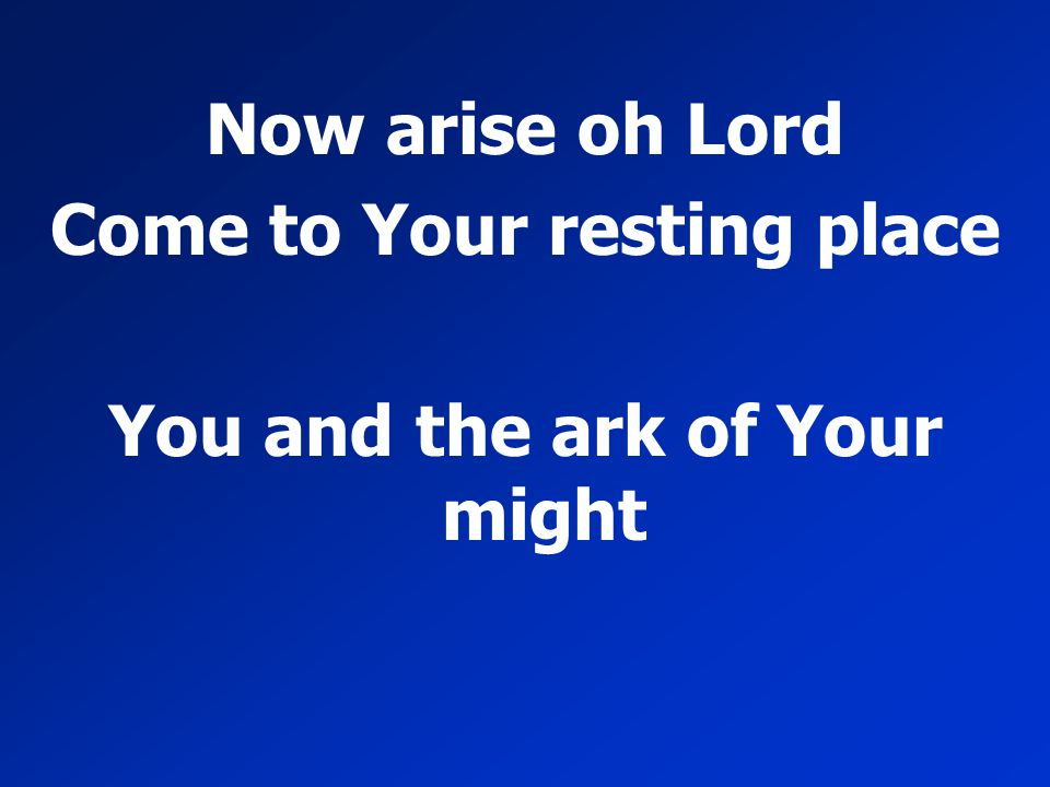 Come to Your resting place You and the ark of Your might