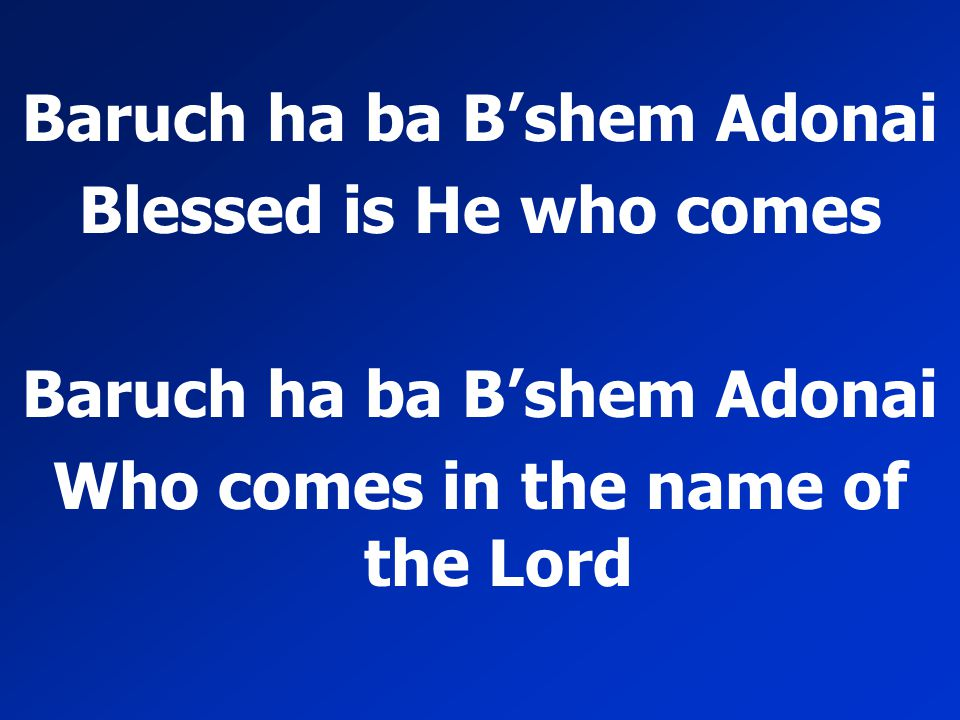 Baruch ha ba B'shem Adonai Who comes in the name of the Lord