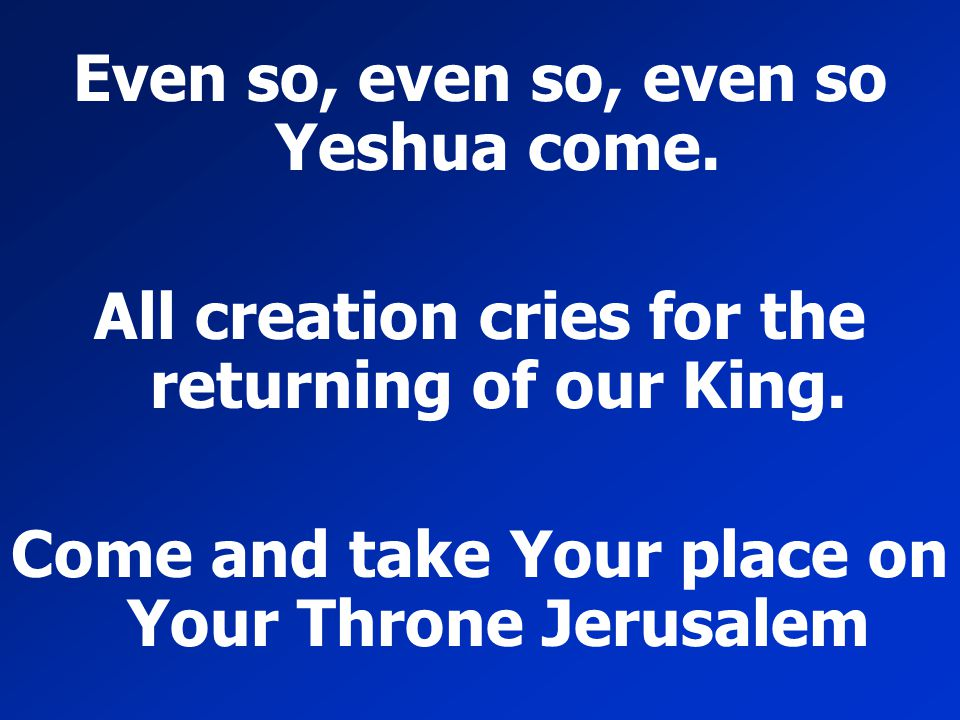 Even so, even so, even so Yeshua come.