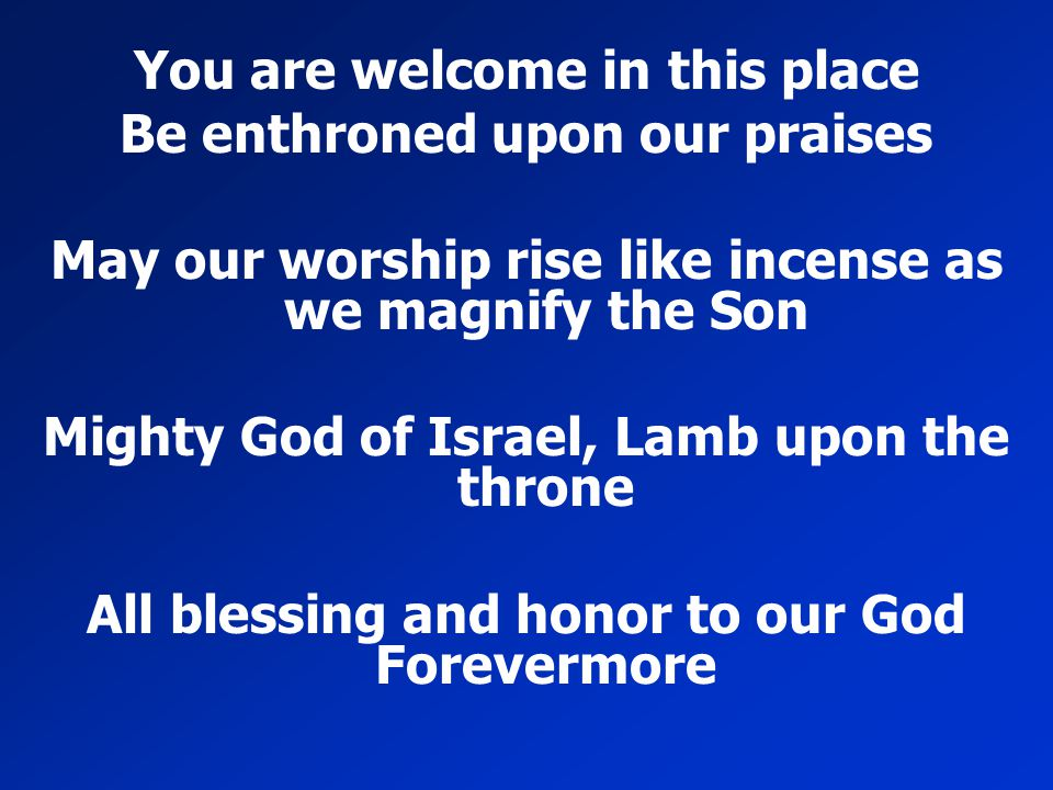 You are welcome in this place Be enthroned upon our praises