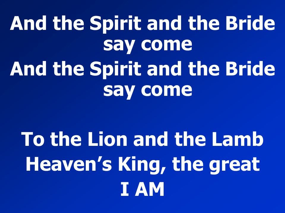 And the Spirit and the Bride say come Heaven's King, the great