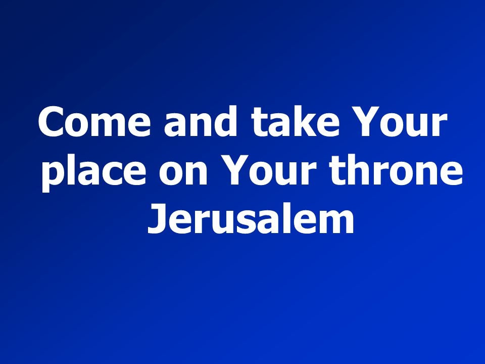 Come and take Your place on Your throne Jerusalem