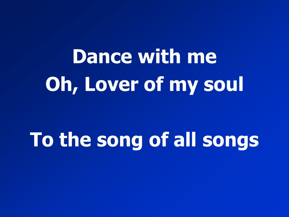 Dance with me Oh, Lover of my soul To the song of all songs