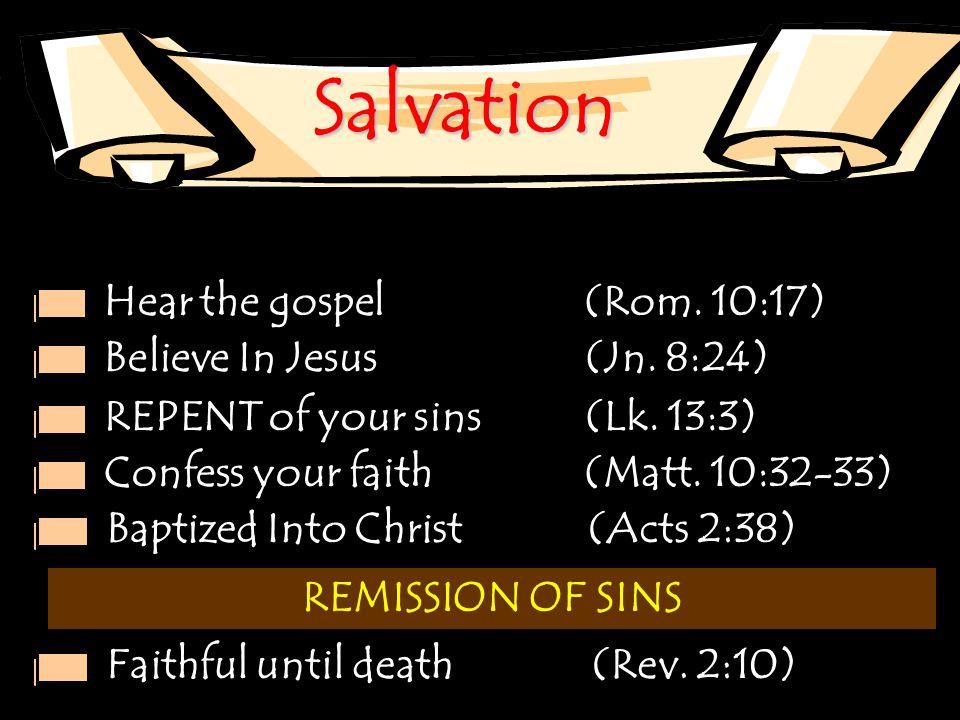 Salvation Hear the gospel (Rom. 10:17) Believe In Jesus (Jn. 8:24)