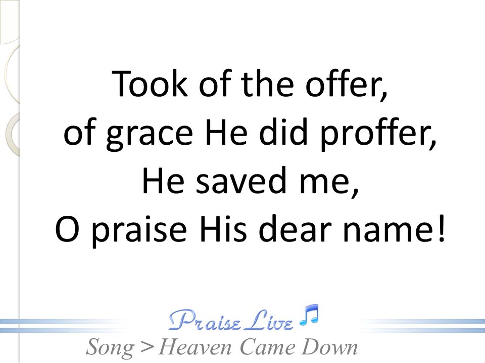 Took of the offer, of grace He did proffer, He saved me, O praise His dear name!