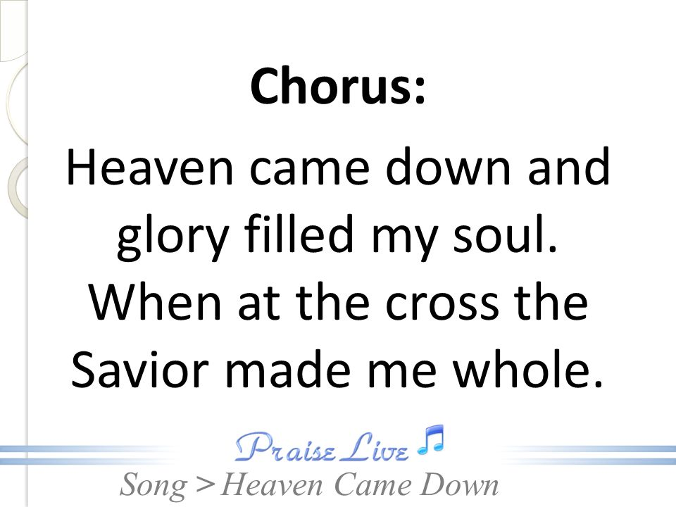 Chorus: Heaven came down and glory filled my soul