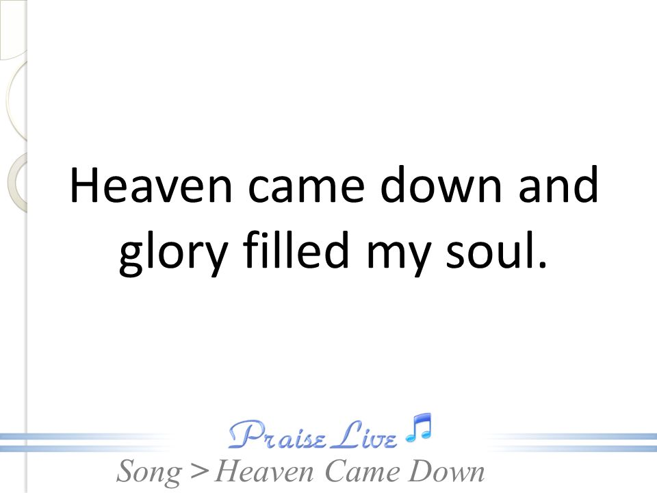 Heaven came down and glory filled my soul.
