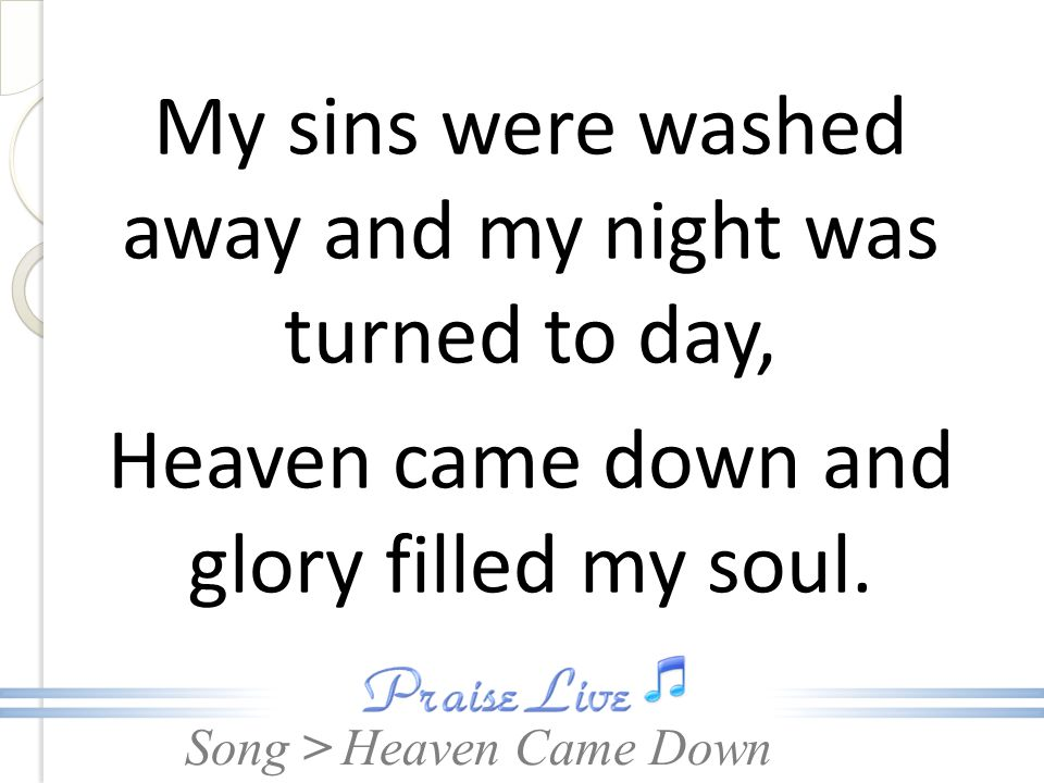 My sins were washed away and my night was turned to day, Heaven came down and glory filled my soul.