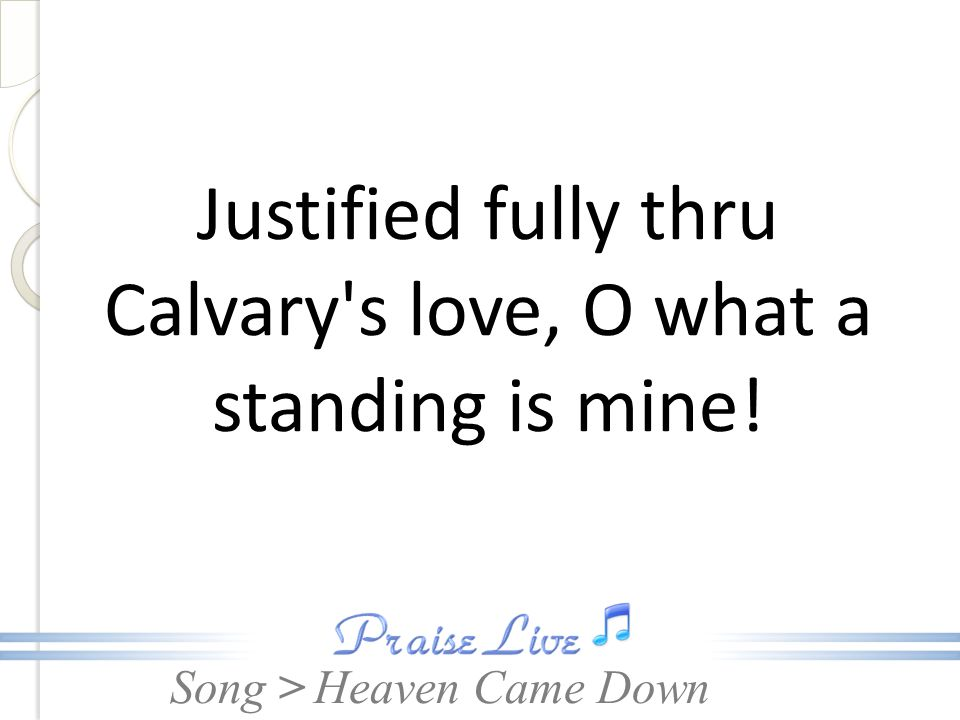 Justified fully thru Calvary s love, O what a standing is mine!