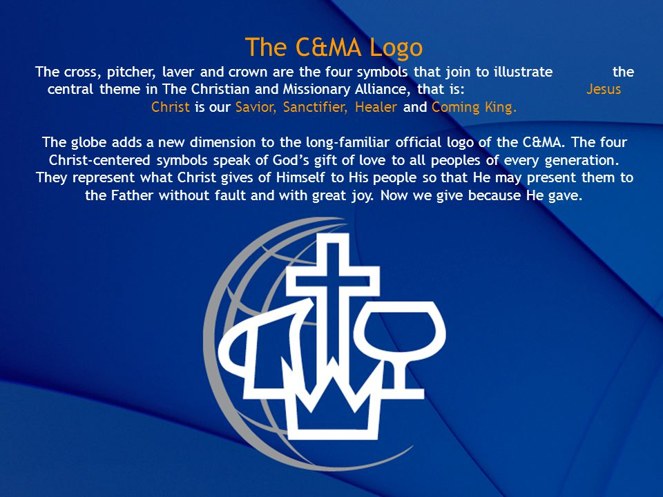 The C&MA Logo The cross, pitcher, laver and crown are the four symbols that join to illustrate the central theme in The Christian and Missionary Alliance, that is: Jesus Christ is our Savior, Sanctifier, Healer and Coming King.