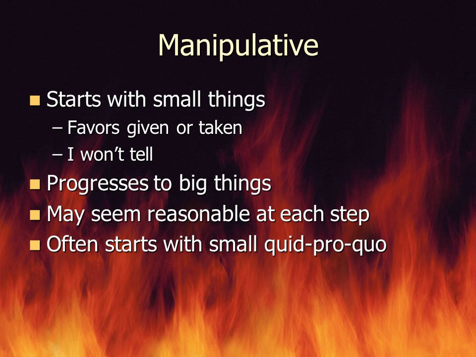 Manipulative Starts with small things Progresses to big things