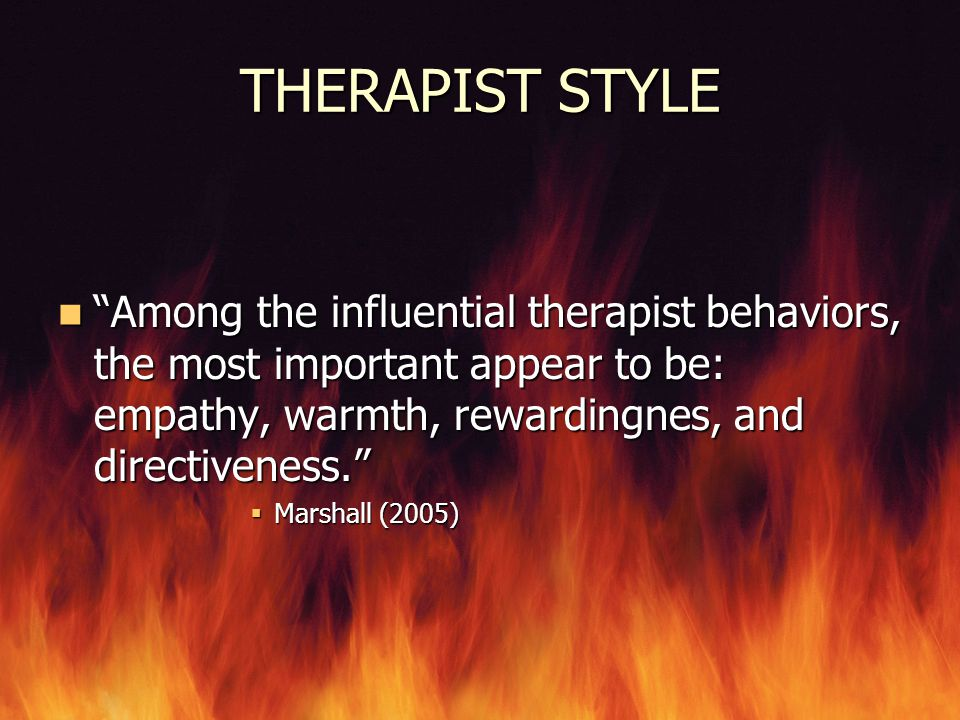THERAPIST STYLE Among the influential therapist behaviors, the most important appear to be: empathy, warmth, rewardingnes, and directiveness.