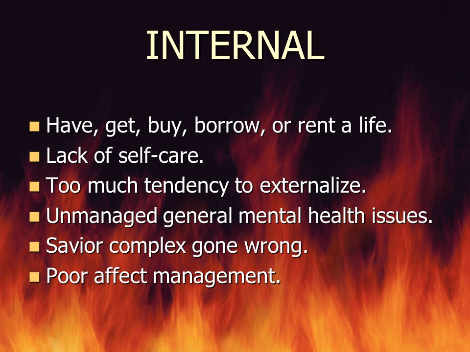 INTERNAL Have, get, buy, borrow, or rent a life. Lack of self-care.