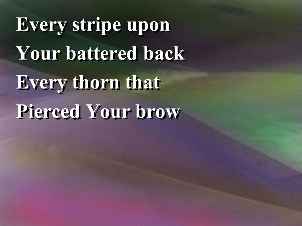 Every stripe upon Your battered back Every thorn that Pierced Your brow