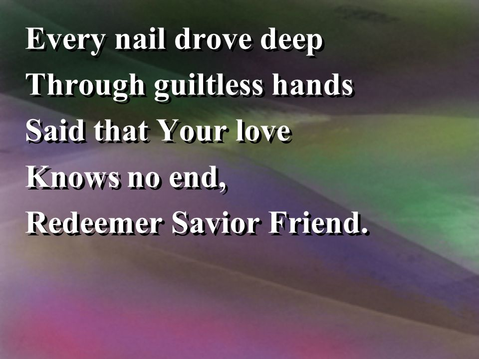 Every nail drove deep Through guiltless hands. Said that Your love.