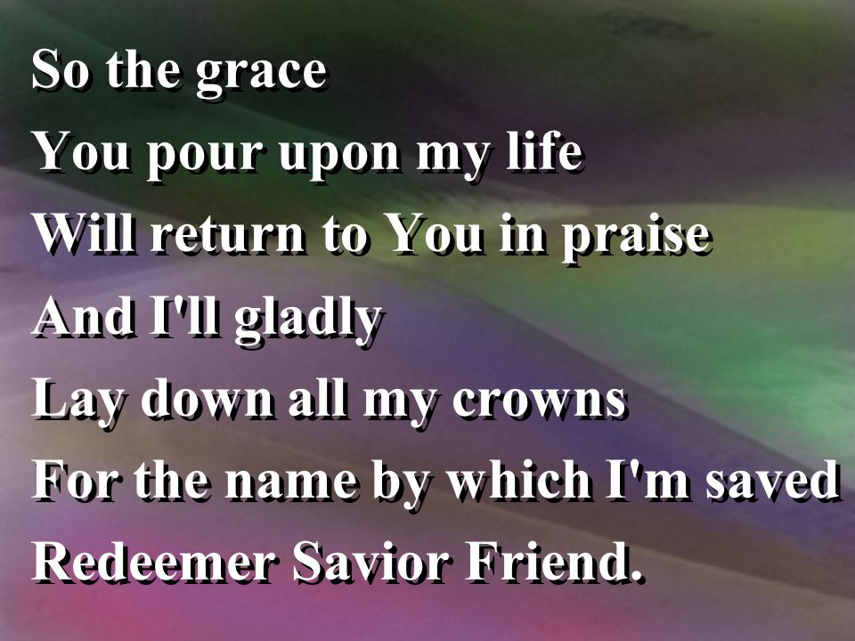 So the grace You pour upon my life. Will return to You in praise. And I ll gladly. Lay down all my crowns.