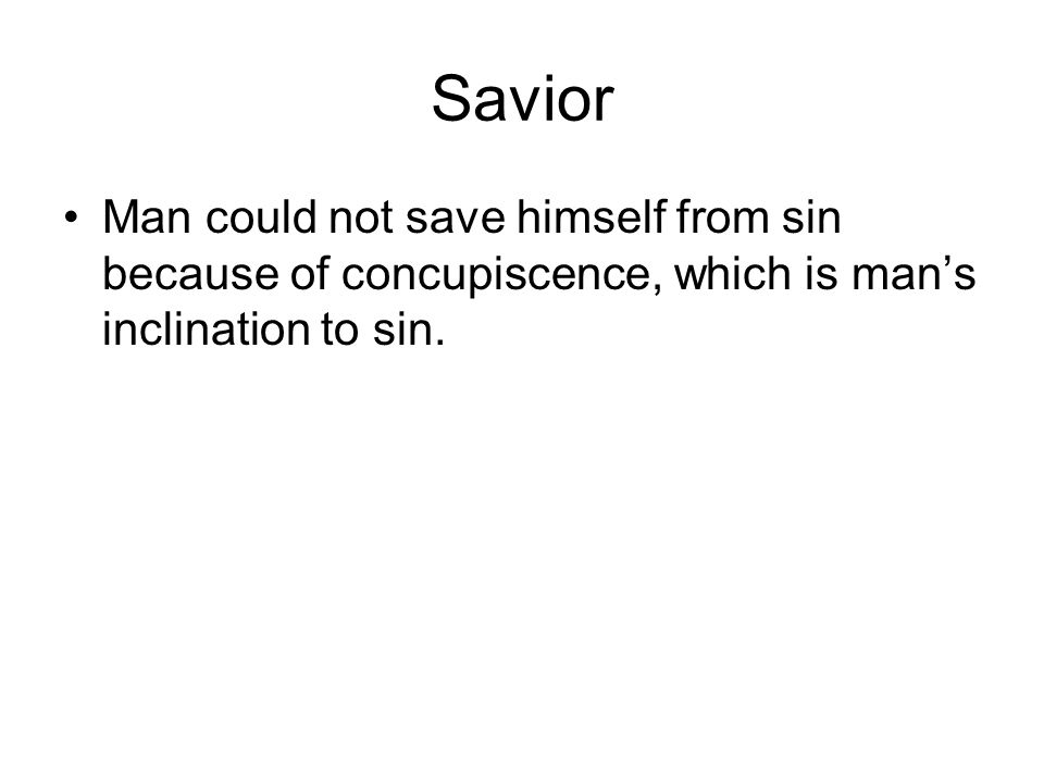 Savior Man could not save himself from sin because of concupiscence, which is man's inclination to sin.