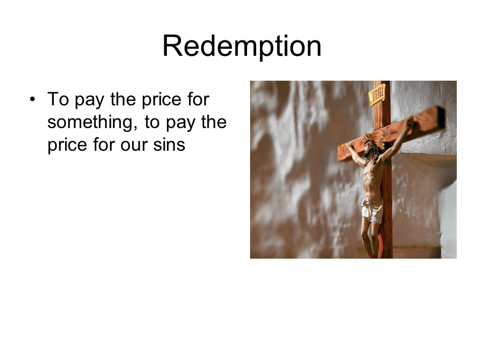 Redemption To pay the price for something, to pay the price for our sins
