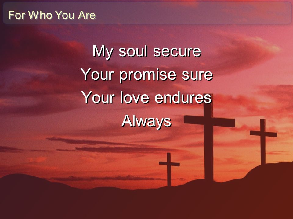 My soul secure Your promise sure Your love endures Always