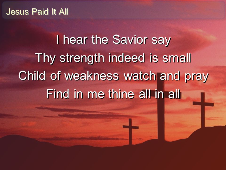 Thy strength indeed is small Child of weakness watch and pray
