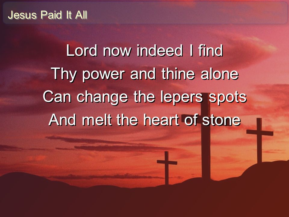 Thy power and thine alone Can change the lepers spots