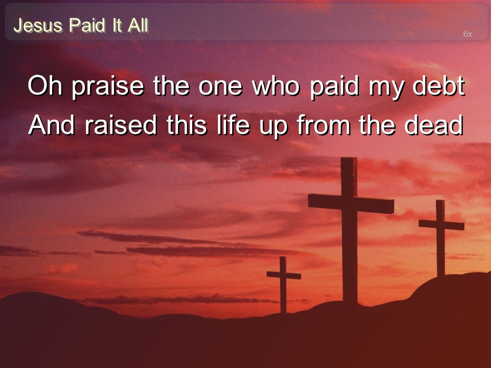 Oh praise the one who paid my debt
