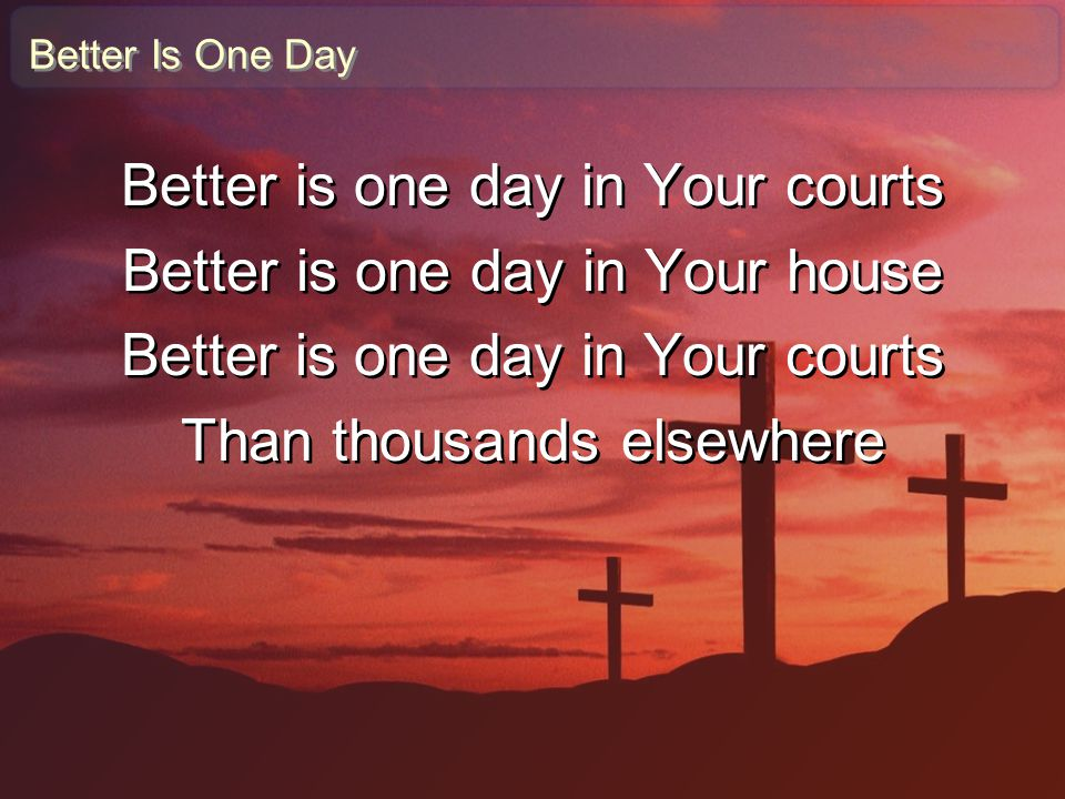 Better is one day in Your courts Better is one day in Your house