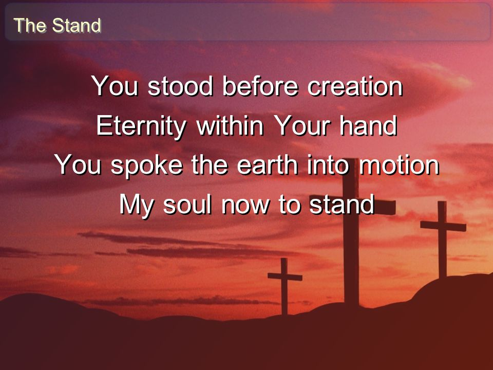 You stood before creation Eternity within Your hand
