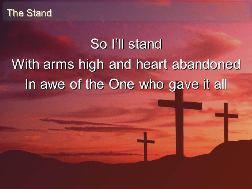 With arms high and heart abandoned In awe of the One who gave it all