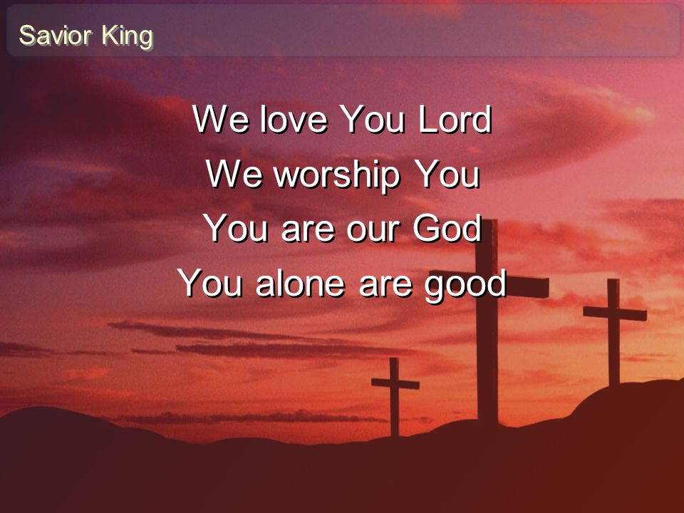 We love You Lord We worship You You are our God You alone are good
