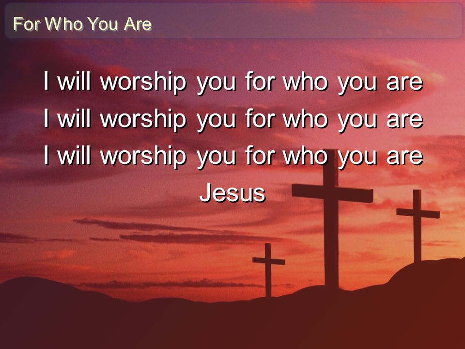 I will worship you for who you are
