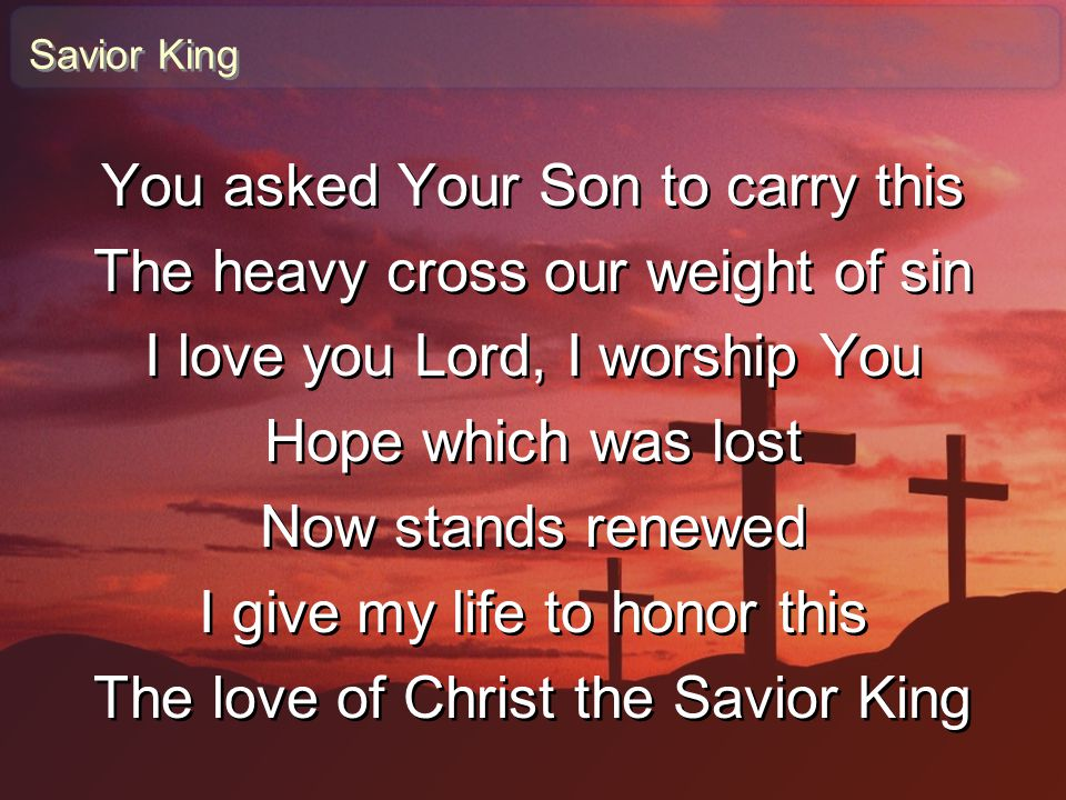 You asked Your Son to carry this The heavy cross our weight of sin