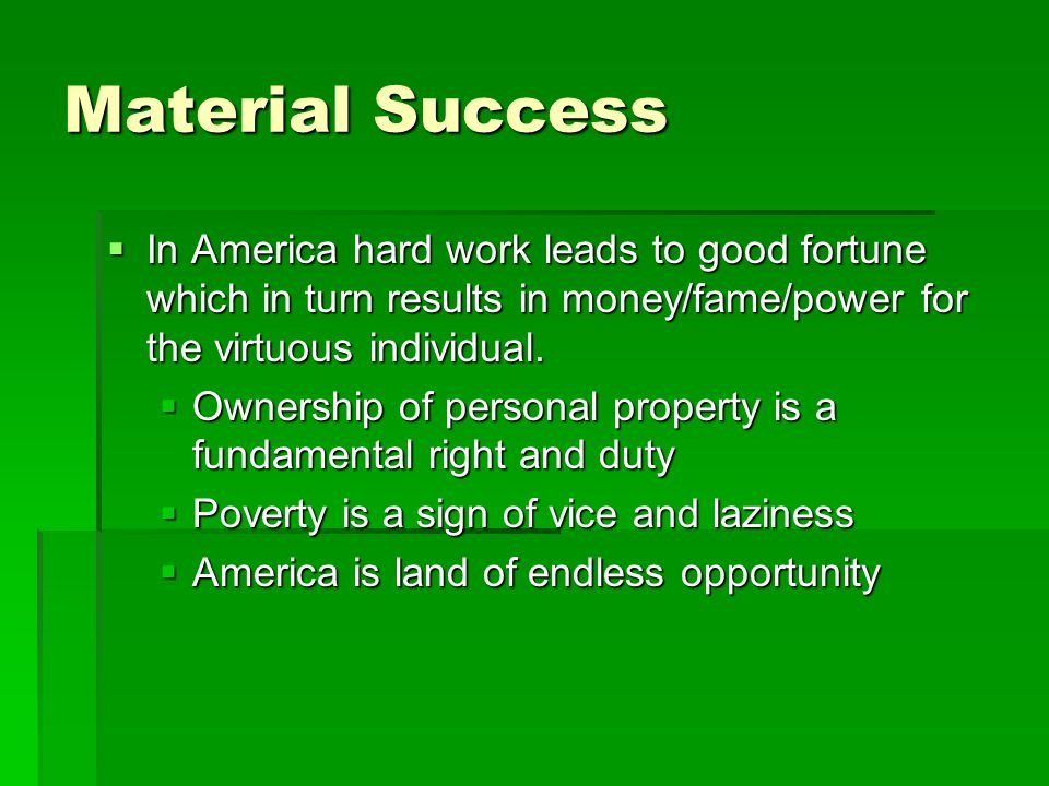 Material Success In America hard work leads to good fortune which in turn results in money/fame/power for the virtuous individual.