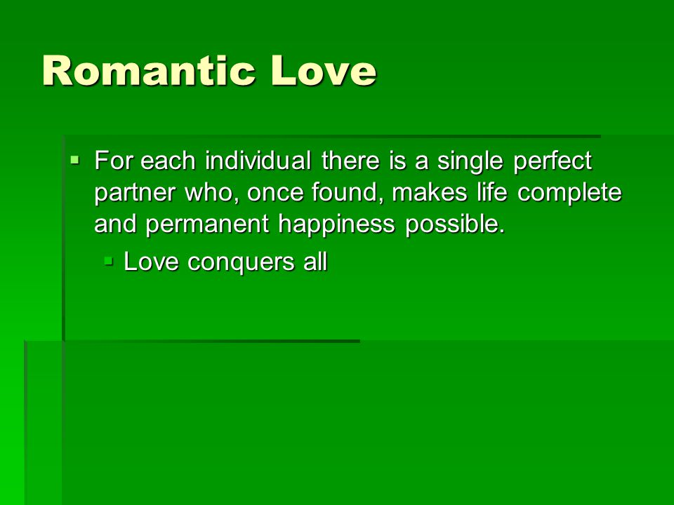 Romantic Love For each individual there is a single perfect partner who, once found, makes life complete and permanent happiness possible.