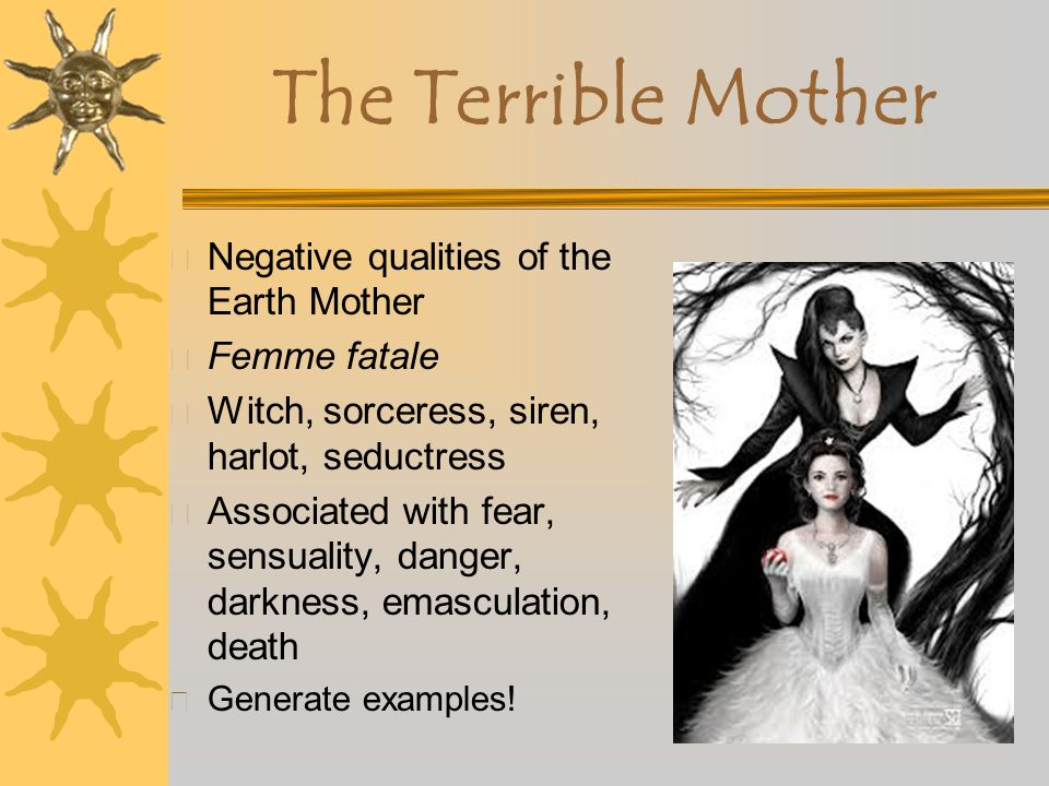 The Terrible Mother Negative qualities of the Earth Mother