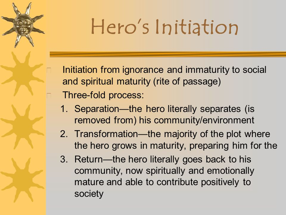 Hero's Initiation Initiation from ignorance and immaturity to social and spiritual maturity (rite of passage)