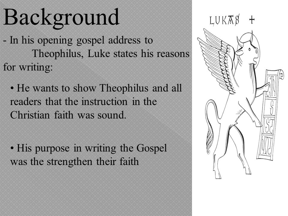 Background - In his opening gospel address to Theophilus, Luke states his reasons for writing:
