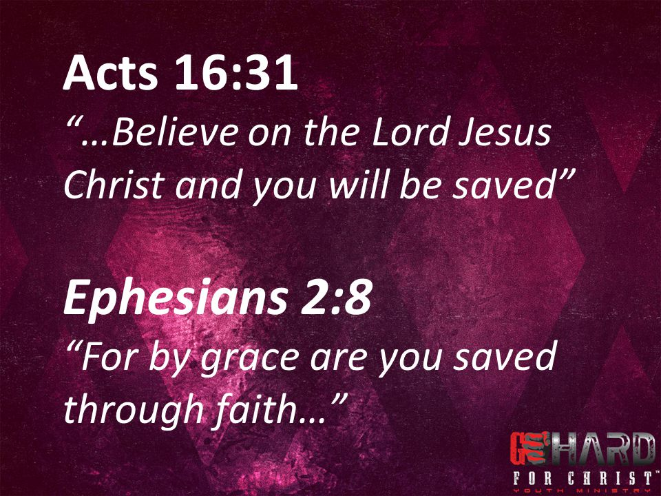 Acts 16:31 …Believe on the Lord Jesus Christ and you will be saved Ephesians 2:8.