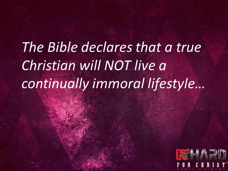 The Bible declares that a true Christian will NOT live a continually immoral lifestyle…