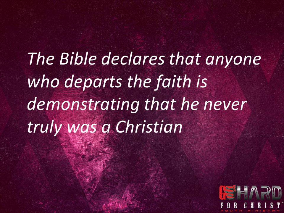 The Bible declares that anyone who departs the faith is demonstrating that he never truly was a Christian
