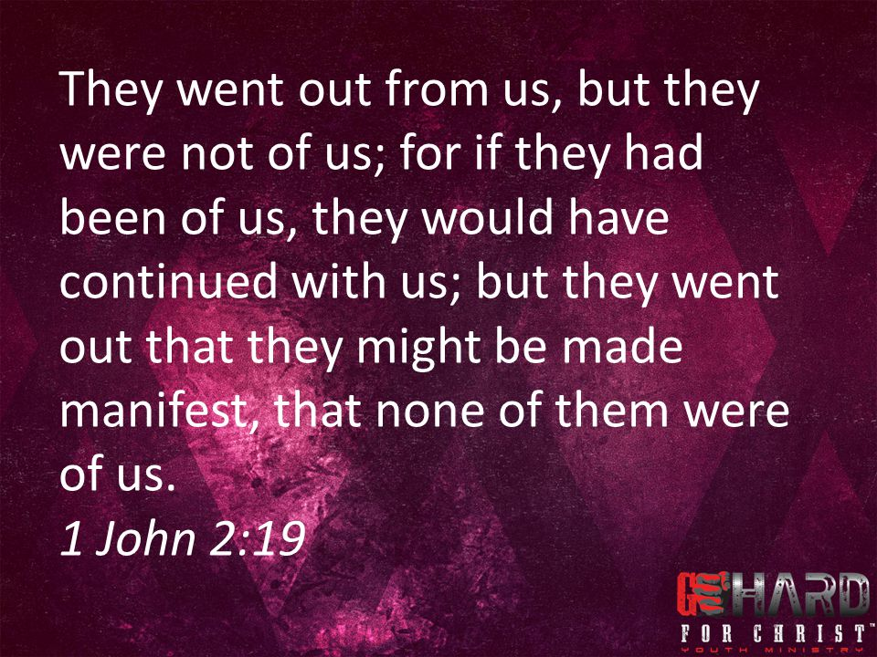 They went out from us, but they were not of us; for if they had been of us, they would have continued with us; but they went out that they might be made manifest, that none of them were of us.