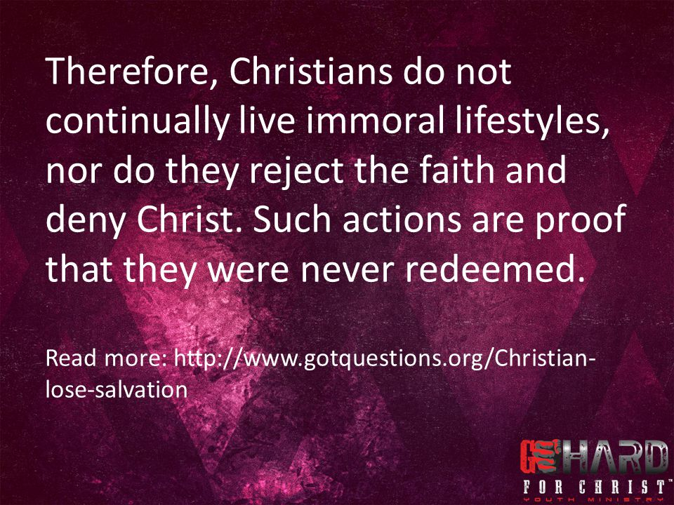 Therefore, Christians do not continually live immoral lifestyles, nor do they reject the faith and deny Christ. Such actions are proof that they were never redeemed.