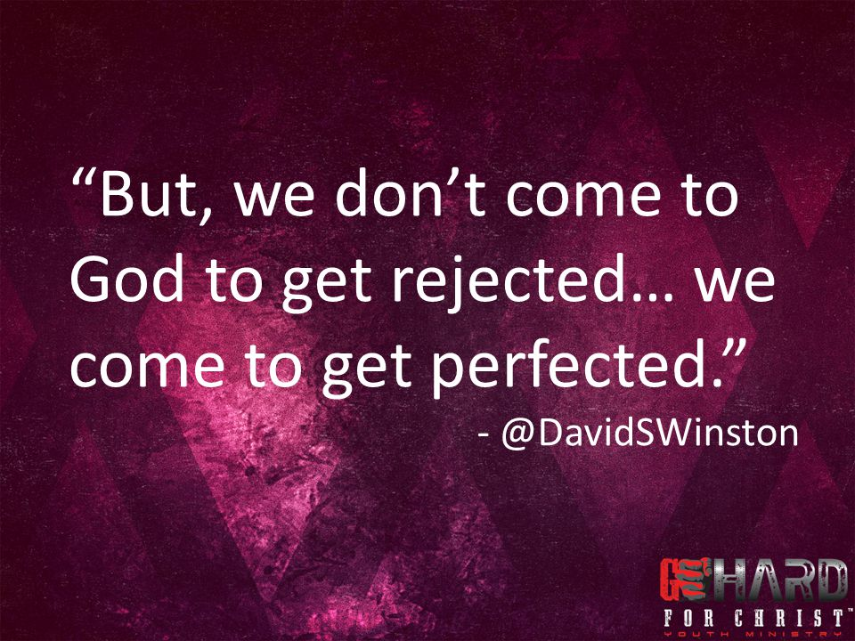 But, we don't come to God to get rejected… we come to get perfected.