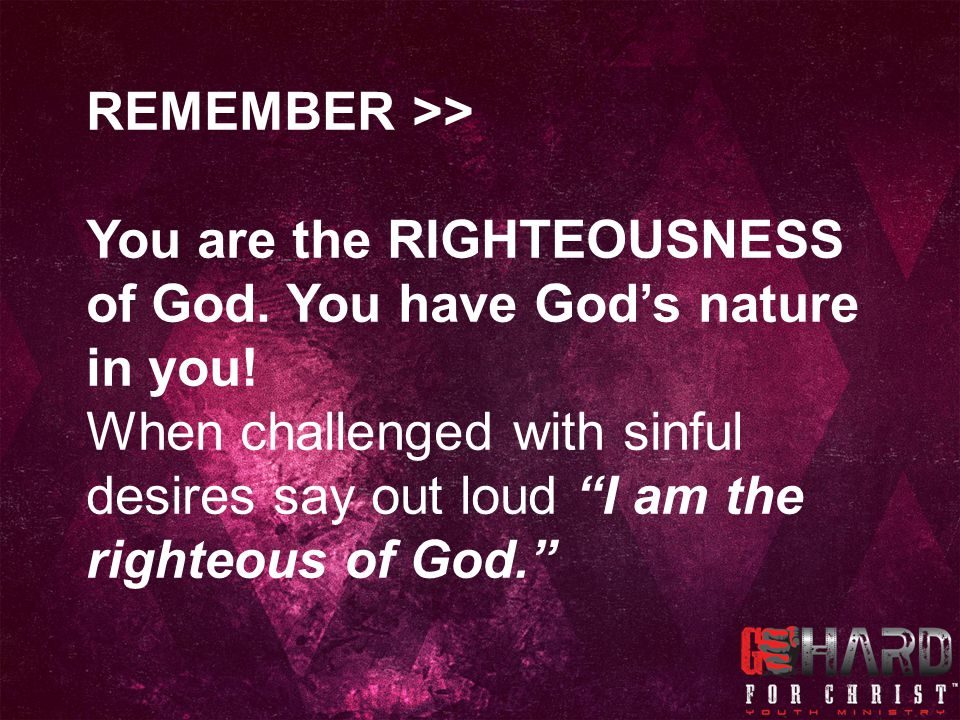 REMEMBER >> You are the RIGHTEOUSNESS of God. You have God's nature in you!