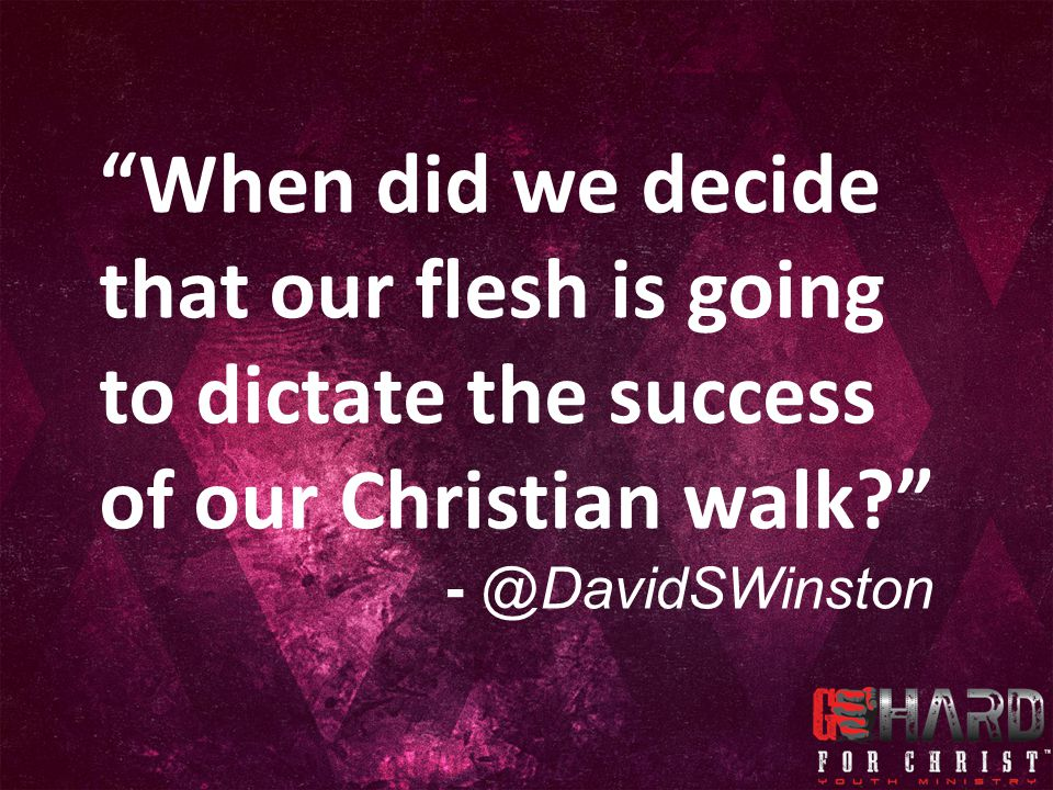 When did we decide that our flesh is going to dictate the success of our Christian walk