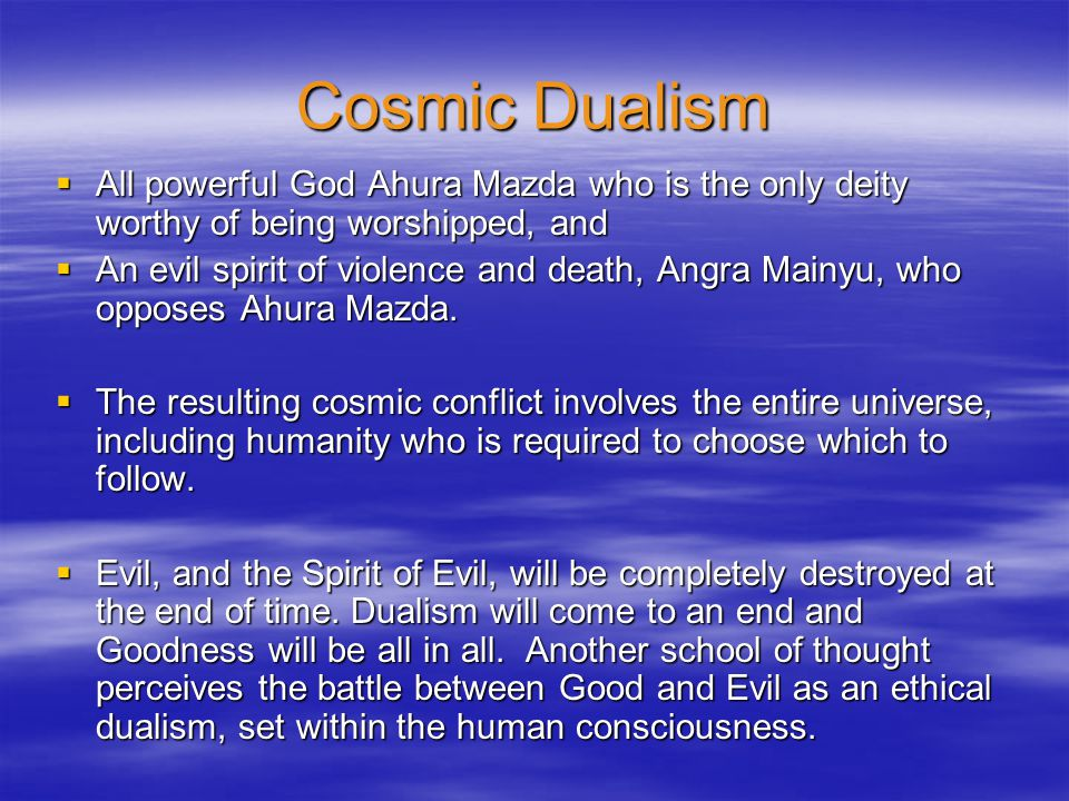 Cosmic Dualism All powerful God Ahura Mazda who is the only deity worthy of being worshipped, and.
